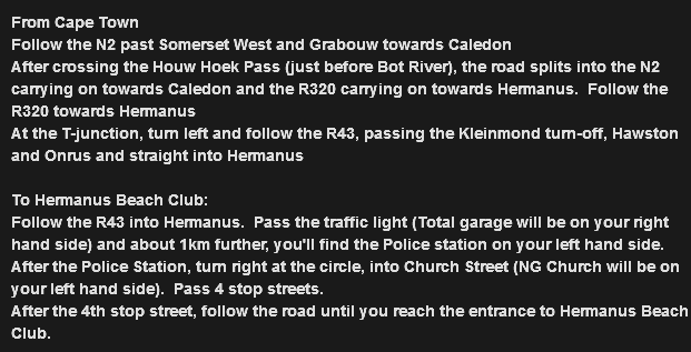 From Cape Town Follow the N2 past Somerset West and Grabouw towards Caledon After crossing the Houw Hoek Pass (just before Bot River), the road splits into the N2 carrying on towards Caledon and the R320 carrying on towards Hermanus. Follow the R320 towards Hermanus At the T-junction, turn left and follow the R43, passing the Kleinmond turn-off, Hawston and Onrus and straight into Hermanus To Hermanus Beach Club: Follow the R43 into Hermanus. Pass the traffic light (Total garage will be on your right hand side) and about 1km further, you'll find the Police station on your left hand side. After the Police Station, turn right at the circle, into Church Street (NG Church will be on your left hand side). Pass 4 stop streets. After the 4th stop street, follow the road until you reach the entrance to Hermanus Beach Club.